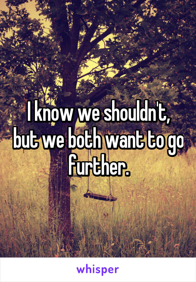 I know we shouldn't, but we both want to go further.