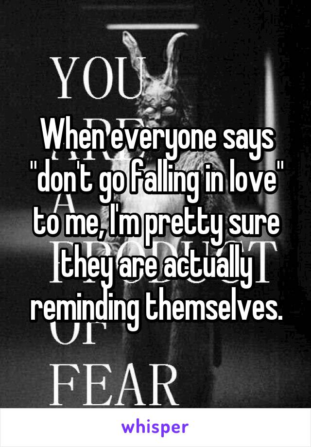 """When everyone says """"don't go falling in love"""" to me, I'm pretty sure they are actually reminding themselves."""