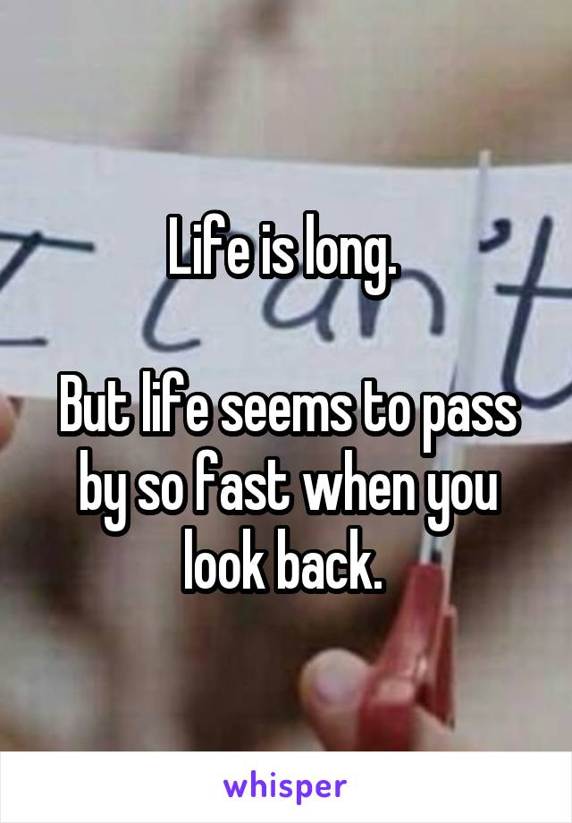 Life is long.   But life seems to pass by so fast when you look back.