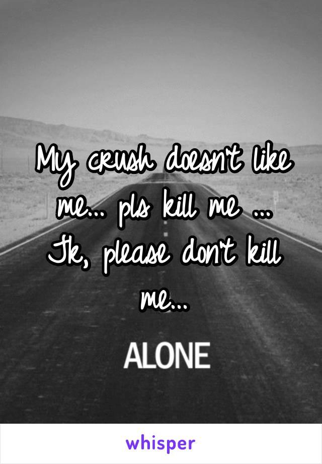 My crush doesn't like me... pls kill me ... Jk, please don't kill me...