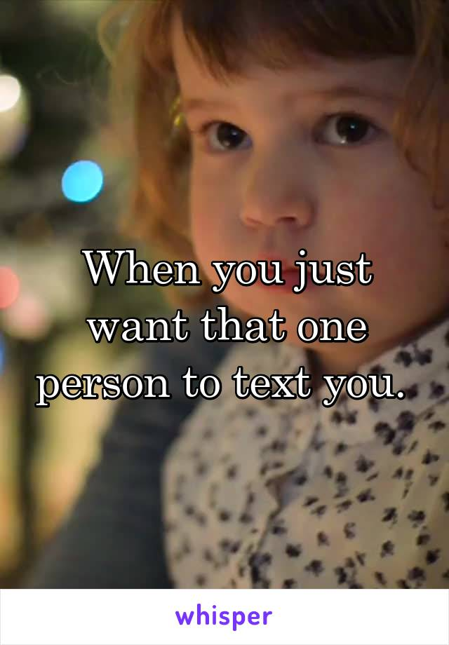 When you just want that one person to text you.