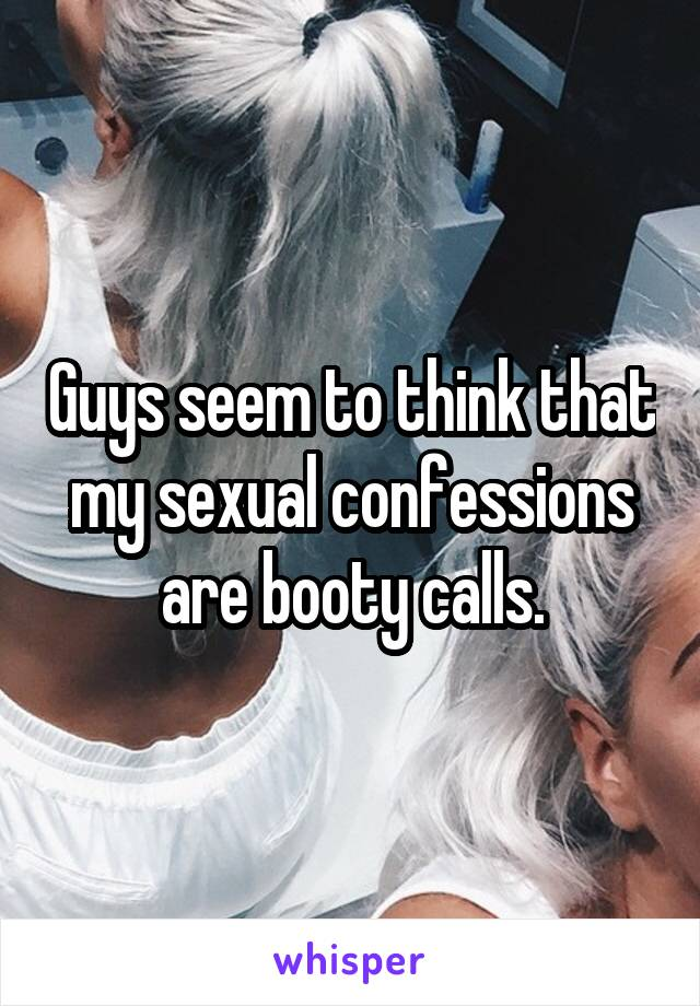 Guys seem to think that my sexual confessions are booty calls.