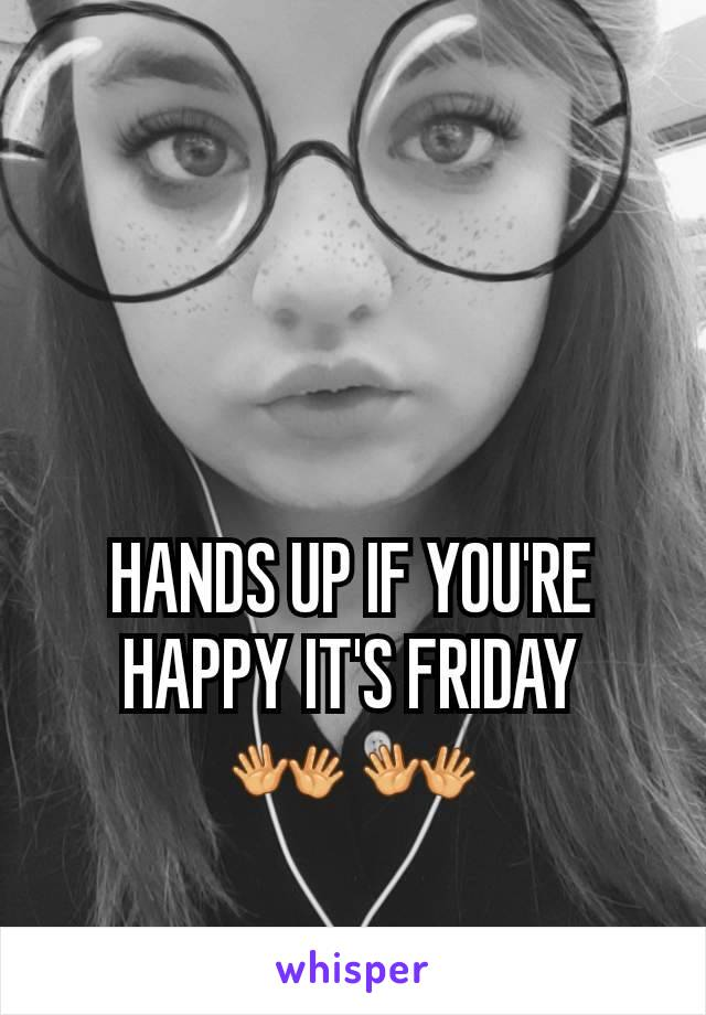 HANDS UP IF YOU'RE HAPPY IT'S FRIDAY 👐 👐