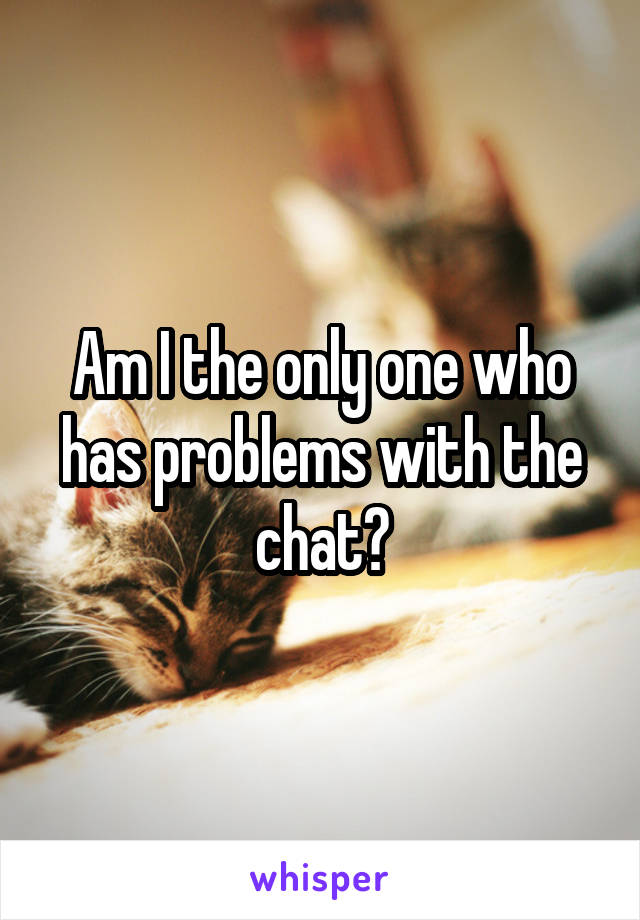 Am I the only one who has problems with the chat?