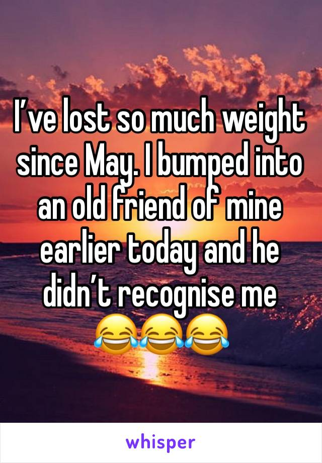 I've lost so much weight since May. I bumped into an old friend of mine earlier today and he didn't recognise me  😂😂😂