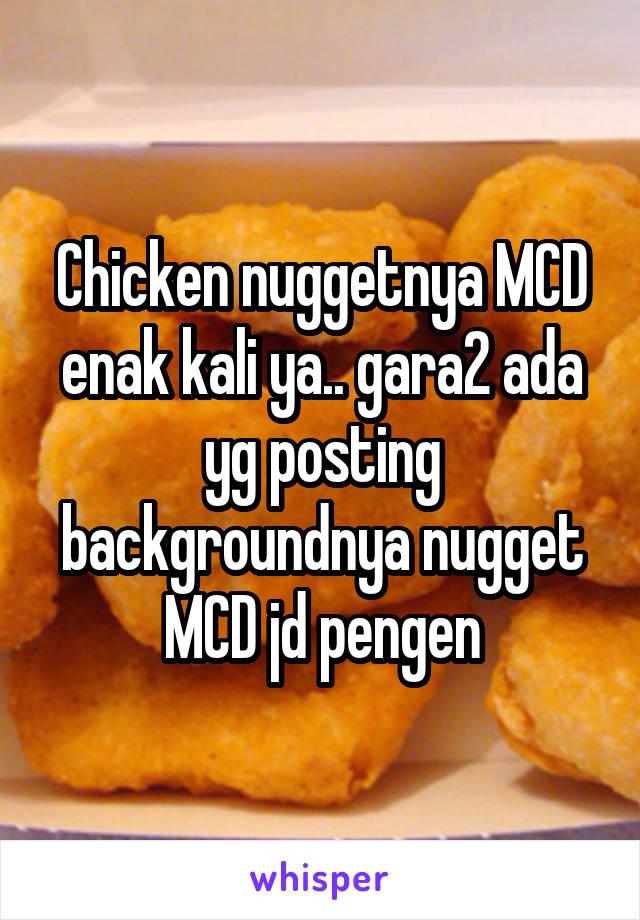 Chicken nuggetnya MCD enak kali ya.. gara2 ada yg posting backgroundnya nugget MCD jd pengen
