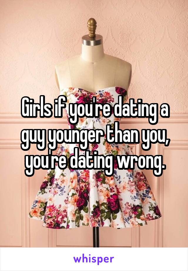 Girls if you're dating a guy younger than you, you're dating wrong.