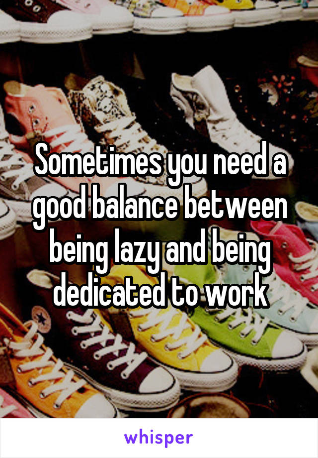 Sometimes you need a good balance between being lazy and being dedicated to work