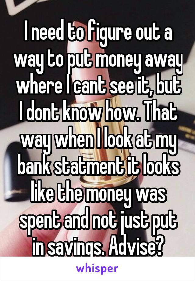 I need to figure out a way to put money away where I cant see it, but I dont know how. That way when I look at my bank statment it looks like the money was spent and not just put in savings. Advise?