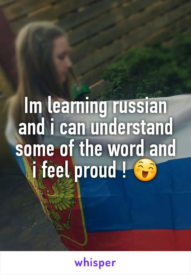 Im learning russian and i can understand some of the word and i feel proud ! 😄