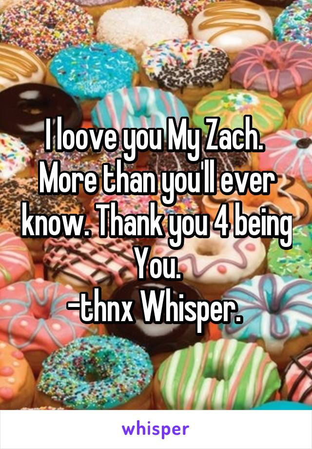 I loove you My Zach.  More than you'll ever know. Thank you 4 being You. -thnx Whisper.