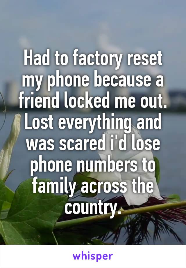 Had to factory reset my phone because a friend locked me out. Lost everything and was scared i'd lose phone numbers to family across the country.