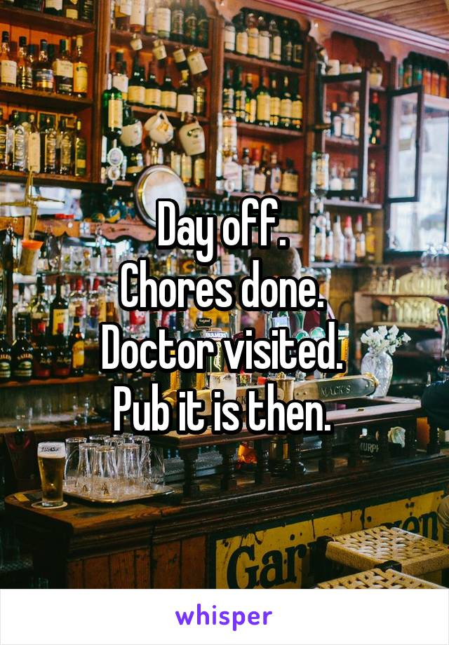 Day off.  Chores done.  Doctor visited.  Pub it is then.