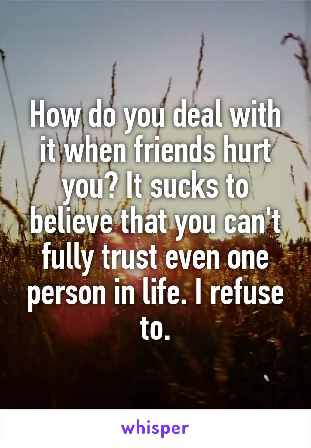 How do you deal with it when friends hurt you? It sucks to believe that you can't fully trust even one person in life. I refuse to.