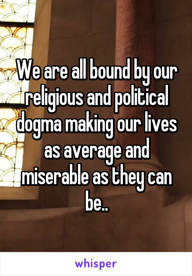 We are all bound by our religious and political dogma making our lives as average and miserable as they can be..