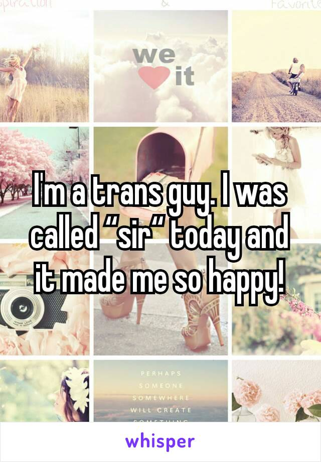 "I'm a trans guy. I was called ""sir"" today and it made me so happy!"
