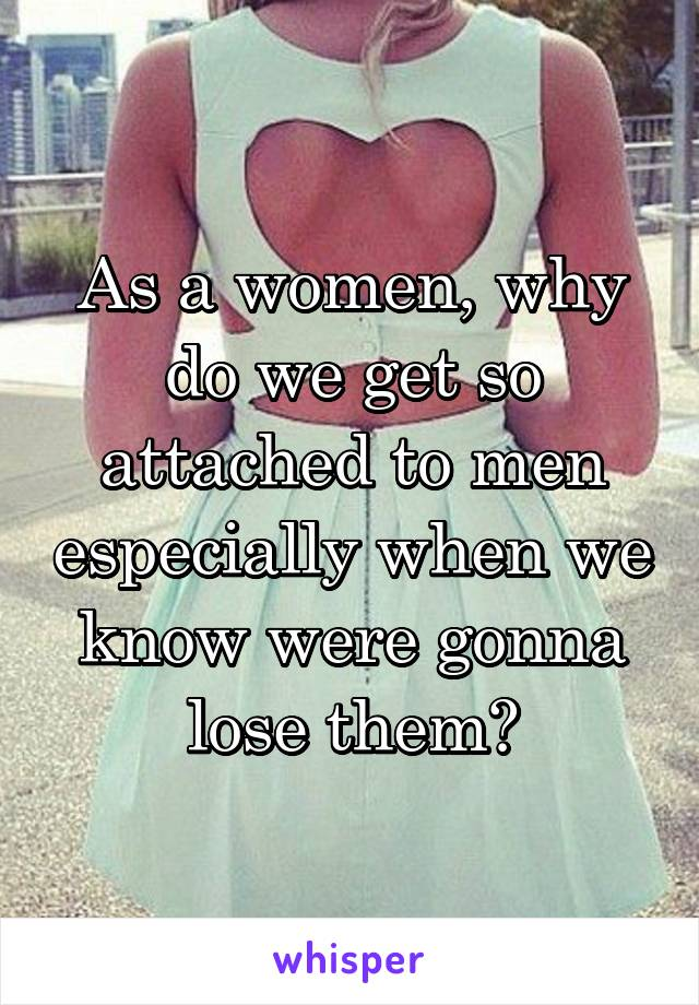As a women, why do we get so attached to men especially when we know were gonna lose them?