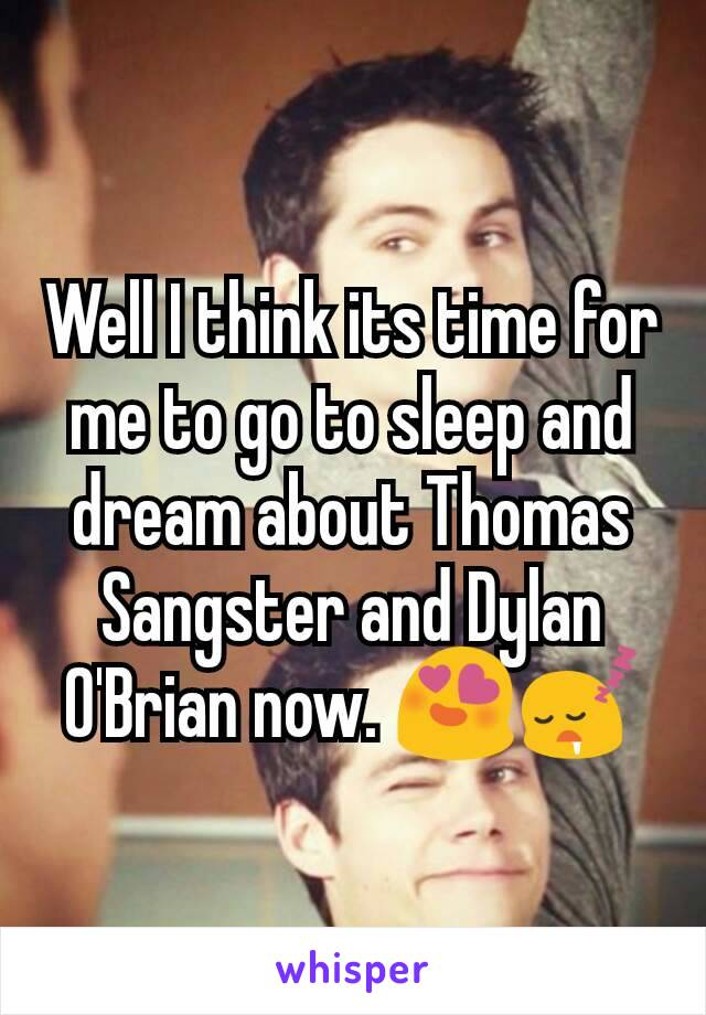 Well I think its time for me to go to sleep and dream about Thomas Sangster and Dylan O'Brian now. 😍😴