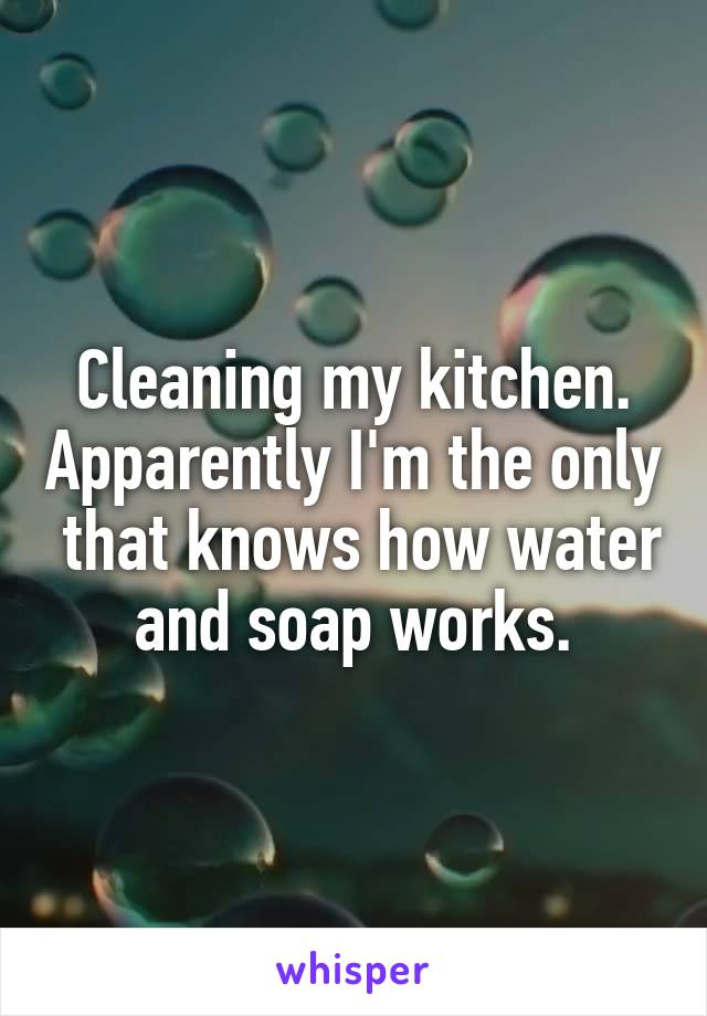 Cleaning my kitchen. Apparently I'm the only  that knows how water and soap works.
