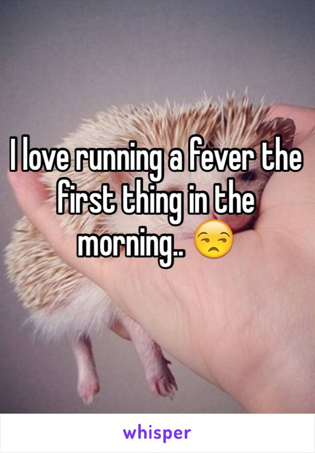 I love running a fever the first thing in the morning.. 😒