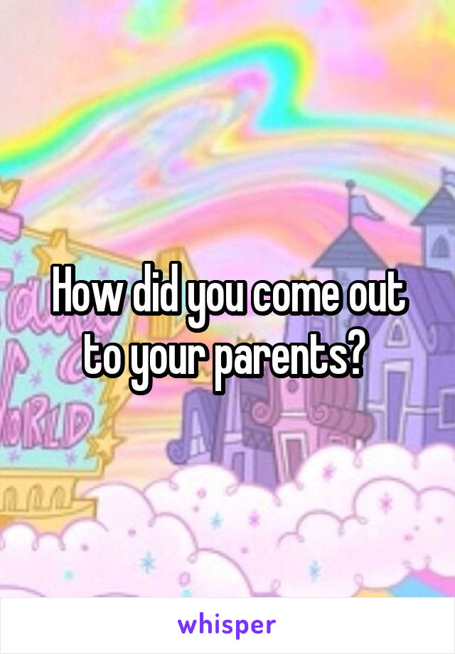 How did you come out to your parents?