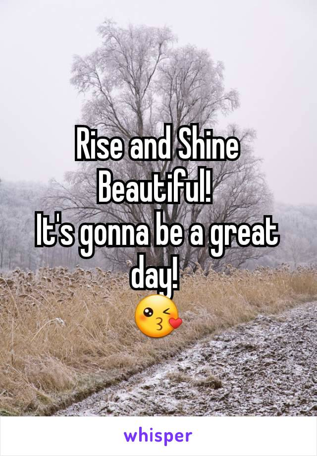Rise and Shine Beautiful!  It's gonna be a great day!  😘