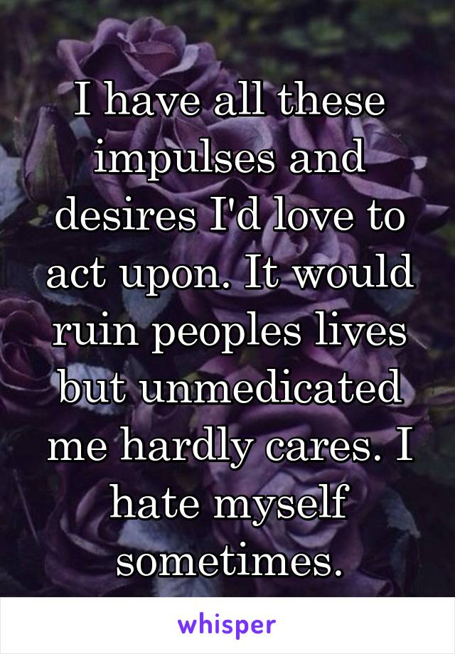 I have all these impulses and desires I'd love to act upon. It would ruin peoples lives but unmedicated me hardly cares. I hate myself sometimes.
