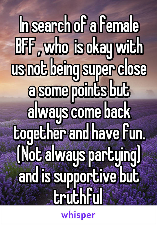 In search of a female BFF , who  is okay with us not being super close a some points but always come back together and have fun. (Not always partying) and is supportive but truthful
