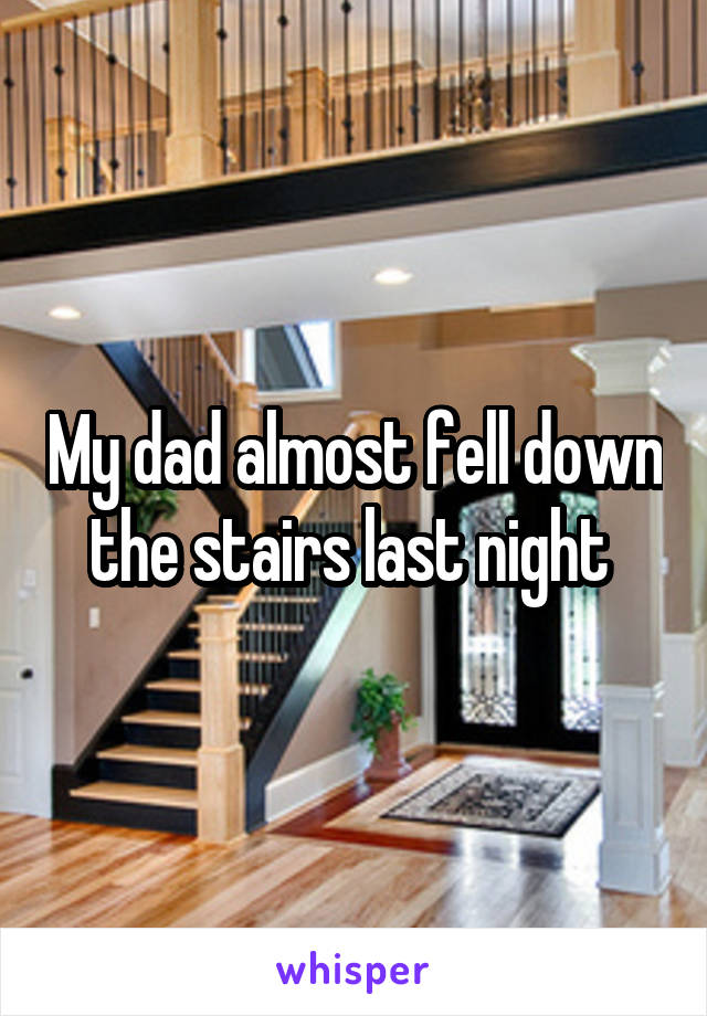 My dad almost fell down the stairs last night