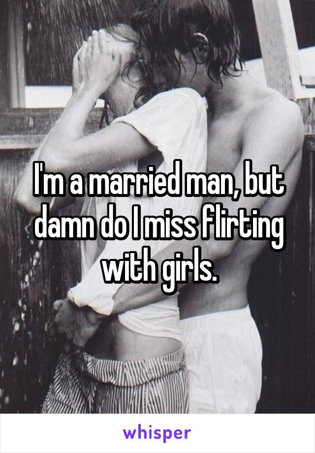 I'm a married man, but damn do I miss flirting with girls.