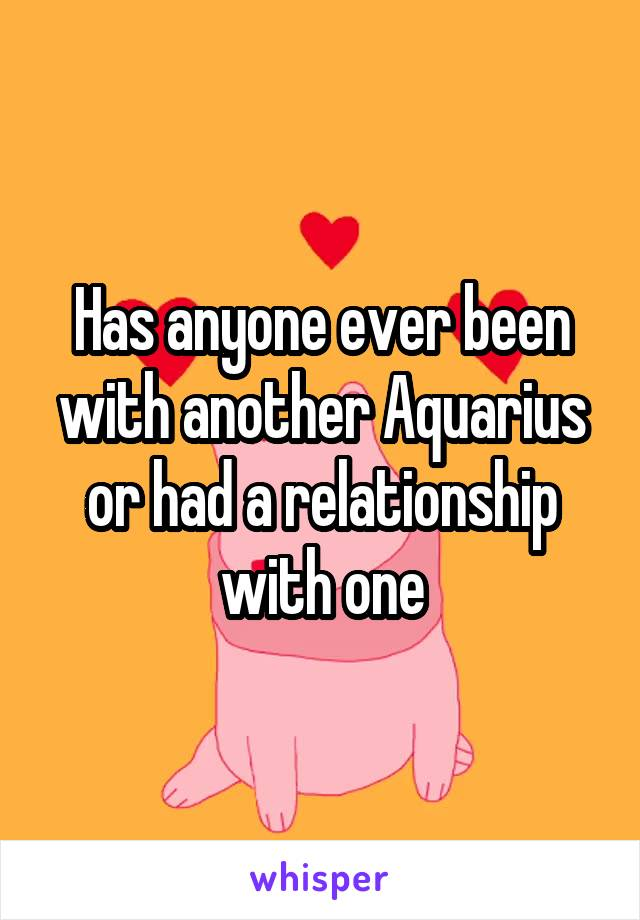 Has anyone ever been with another Aquarius or had a relationship with one