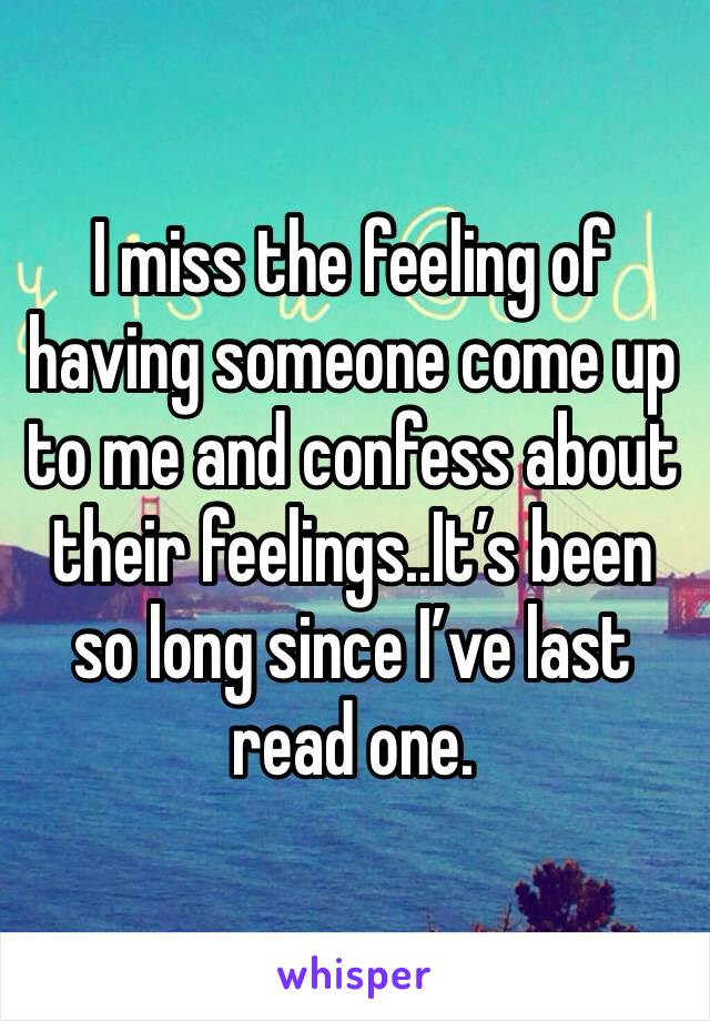 I miss the feeling of having someone come up to me and confess about their feelings..It's been so long since I've last read one.