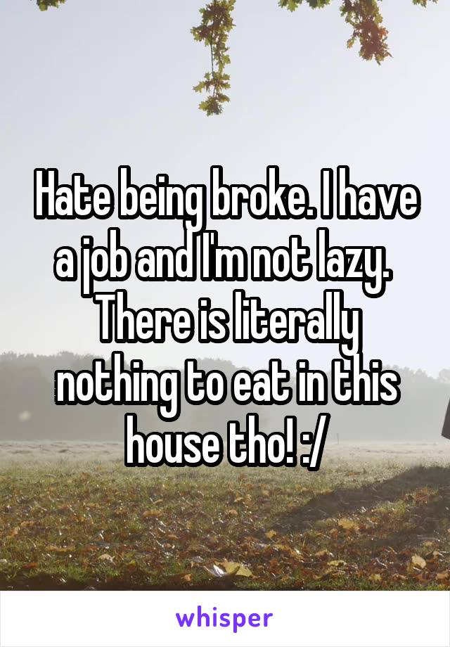 Hate being broke. I have a job and I'm not lazy.  There is literally nothing to eat in this house tho! :/