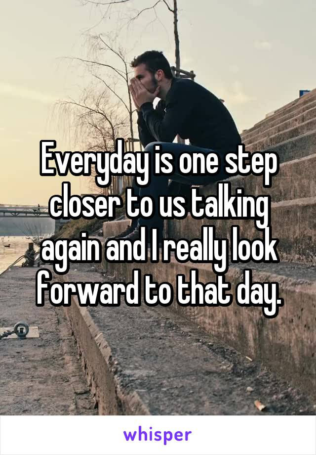 Everyday is one step closer to us talking again and I really look forward to that day.
