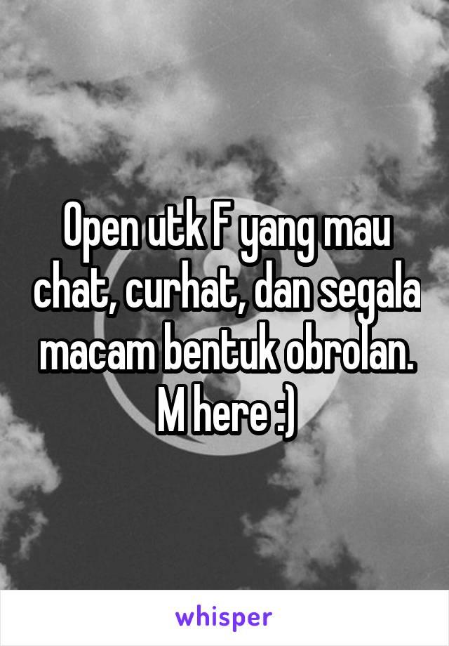 Open utk F yang mau chat, curhat, dan segala macam bentuk obrolan. M here :)
