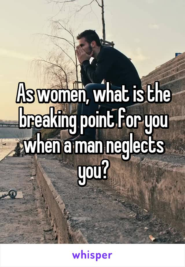 As women, what is the breaking point for you when a man neglects you?