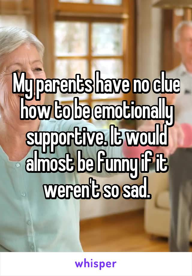 My parents have no clue how to be emotionally supportive. It would almost be funny if it weren't so sad.