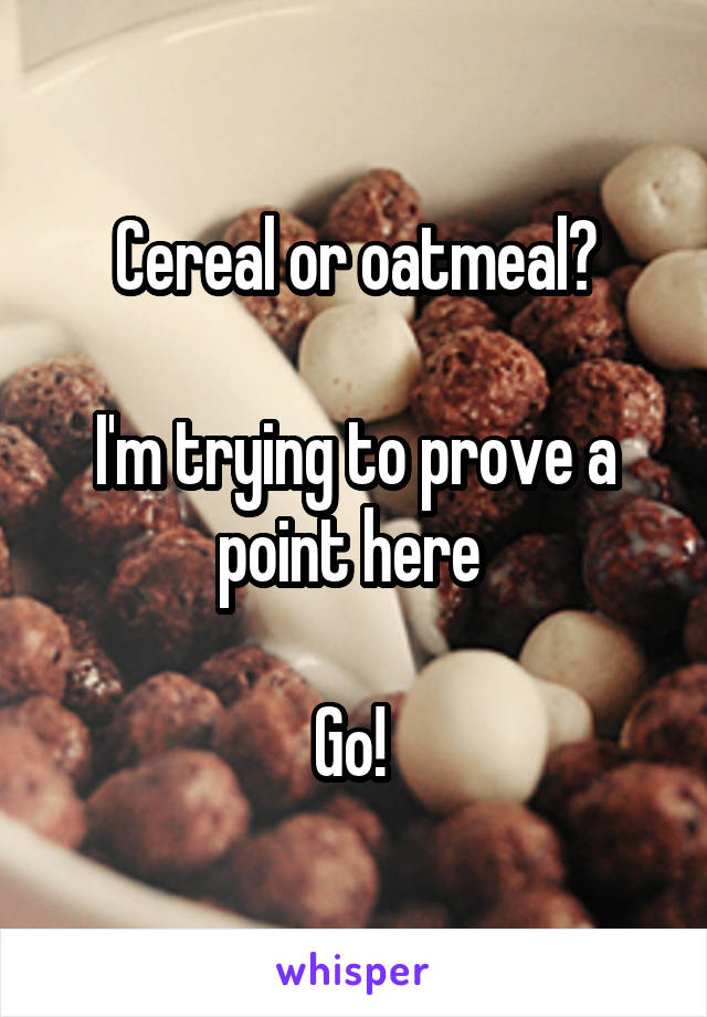 Cereal or oatmeal?  I'm trying to prove a point here   Go!