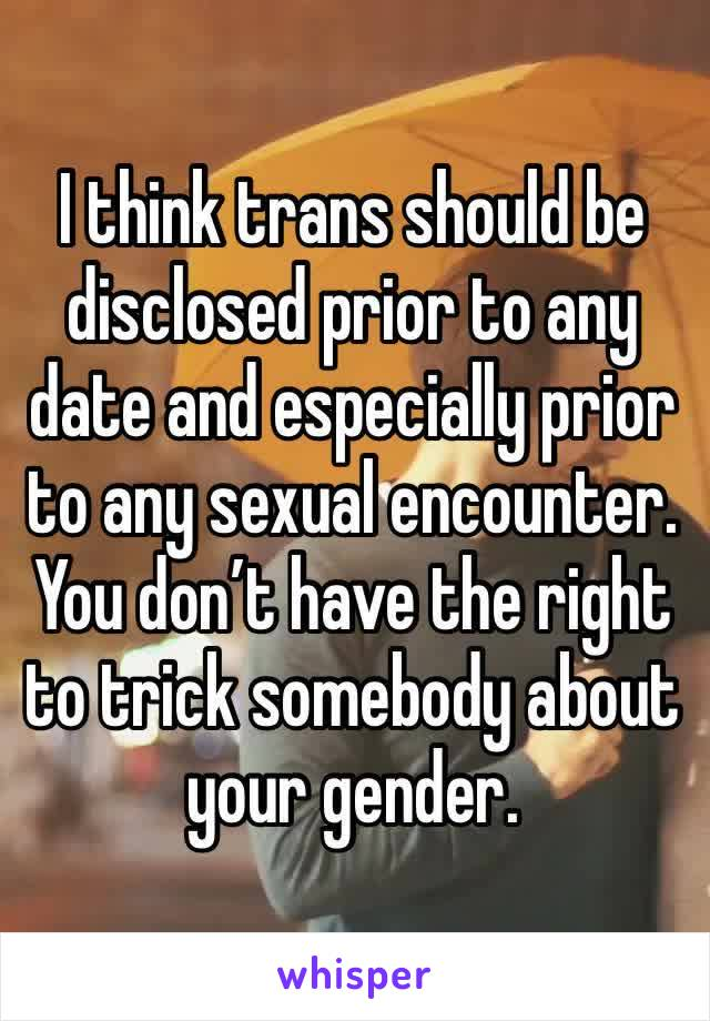 I think trans should be disclosed prior to any date and especially prior to any sexual encounter. You don't have the right to trick somebody about your gender.