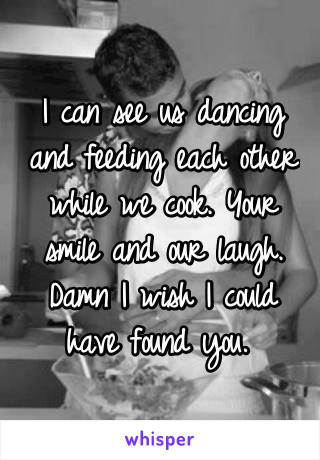 I can see us dancing and feeding each other while we cook. Your smile and our laugh. Damn I wish I could have found you.
