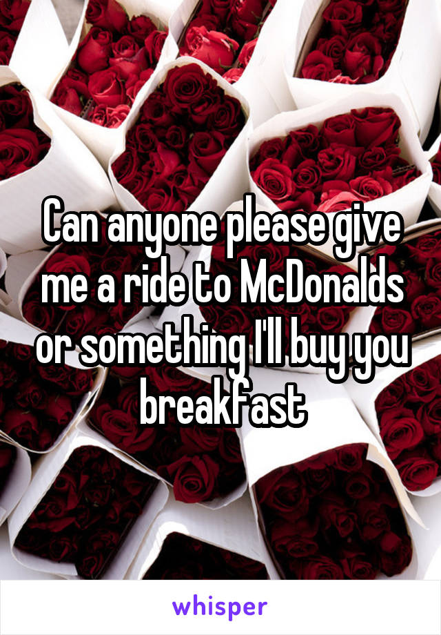 Can anyone please give me a ride to McDonalds or something I'll buy you breakfast
