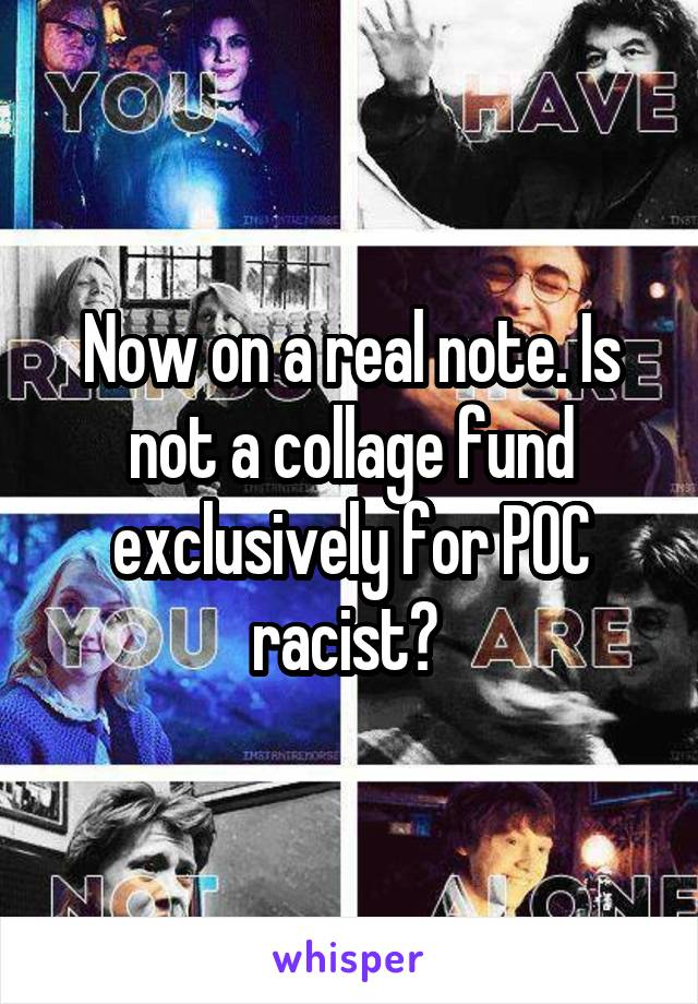 Now on a real note. Is not a collage fund exclusively for POC racist?