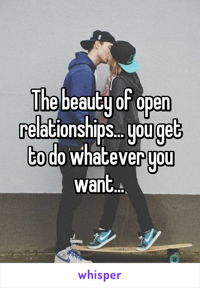 The beauty of open relationships... you get to do whatever you want...