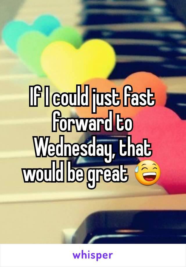 If I could just fast forward to Wednesday, that would be great 😅