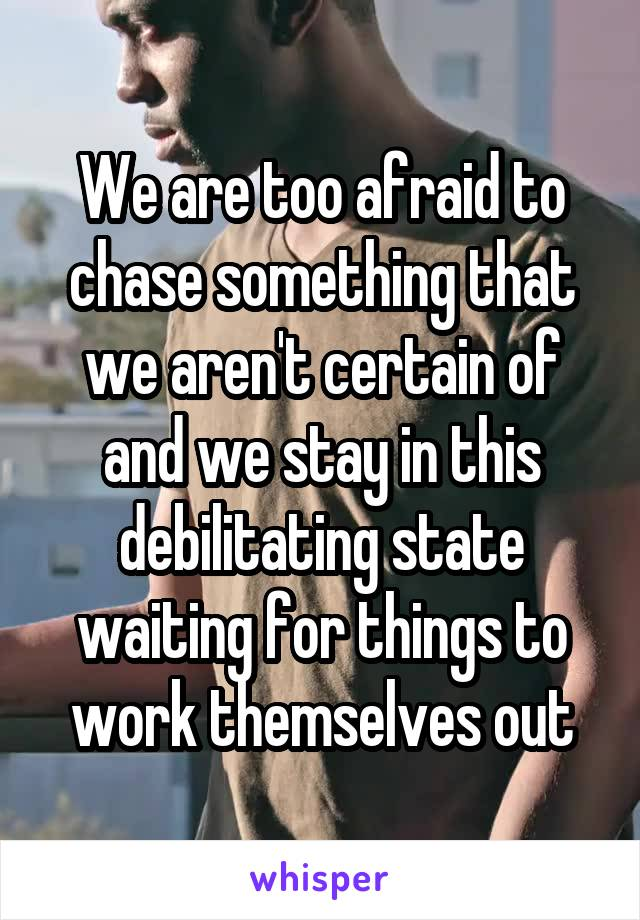 We are too afraid to chase something that we aren't certain of and we stay in this debilitating state waiting for things to work themselves out