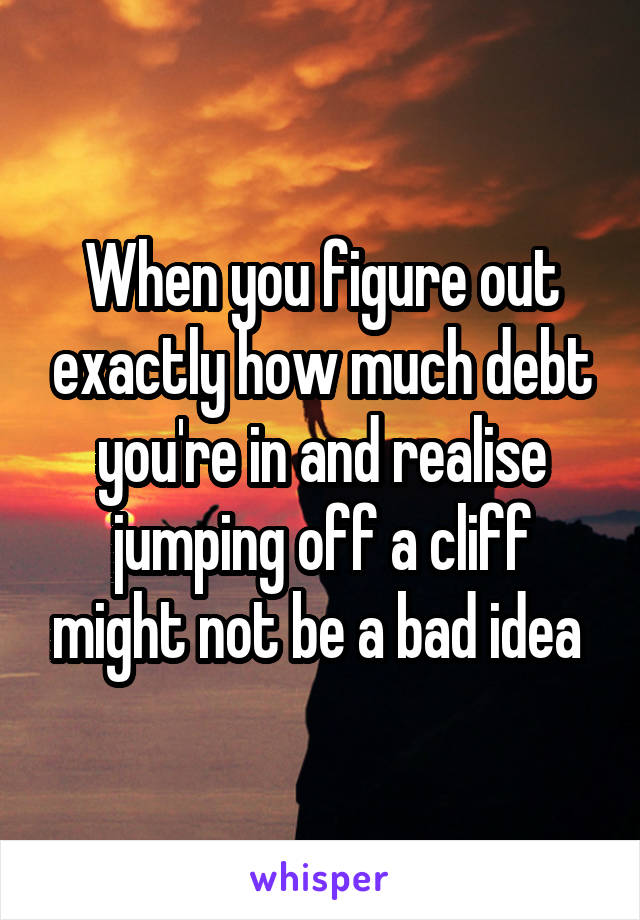 When you figure out exactly how much debt you're in and realise jumping off a cliff might not be a bad idea