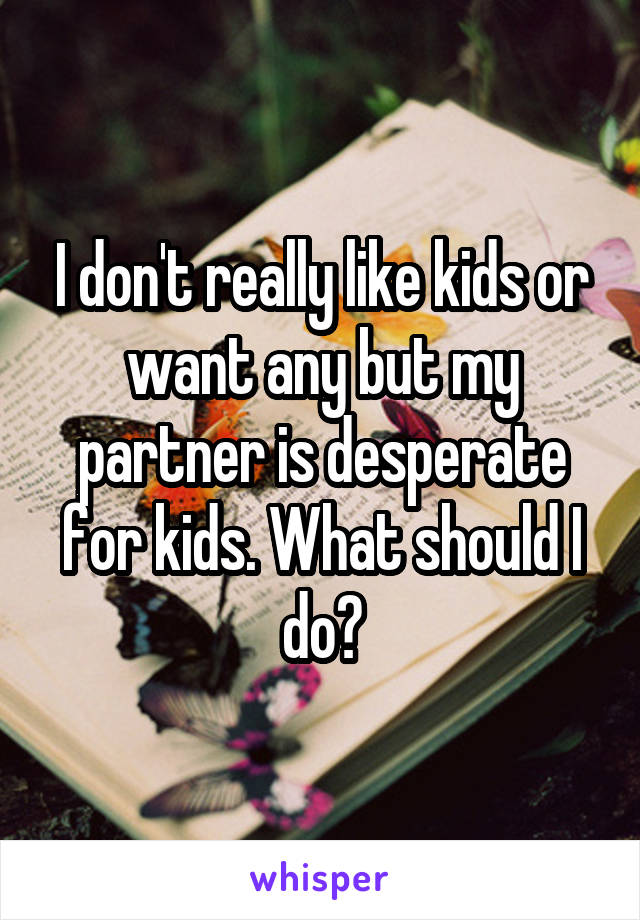 I don't really like kids or want any but my partner is desperate for kids. What should I do?