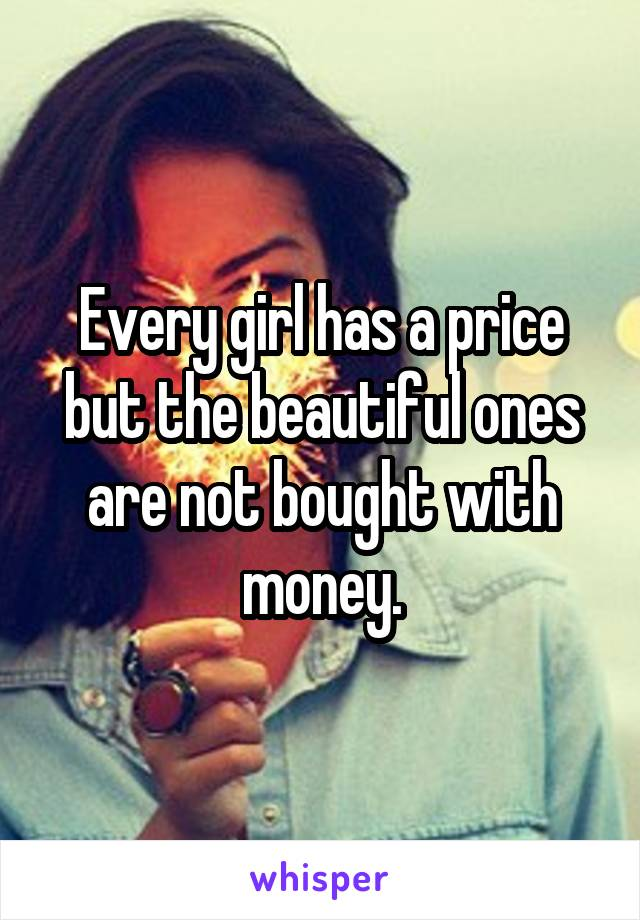 Every girl has a price but the beautiful ones are not bought with money.