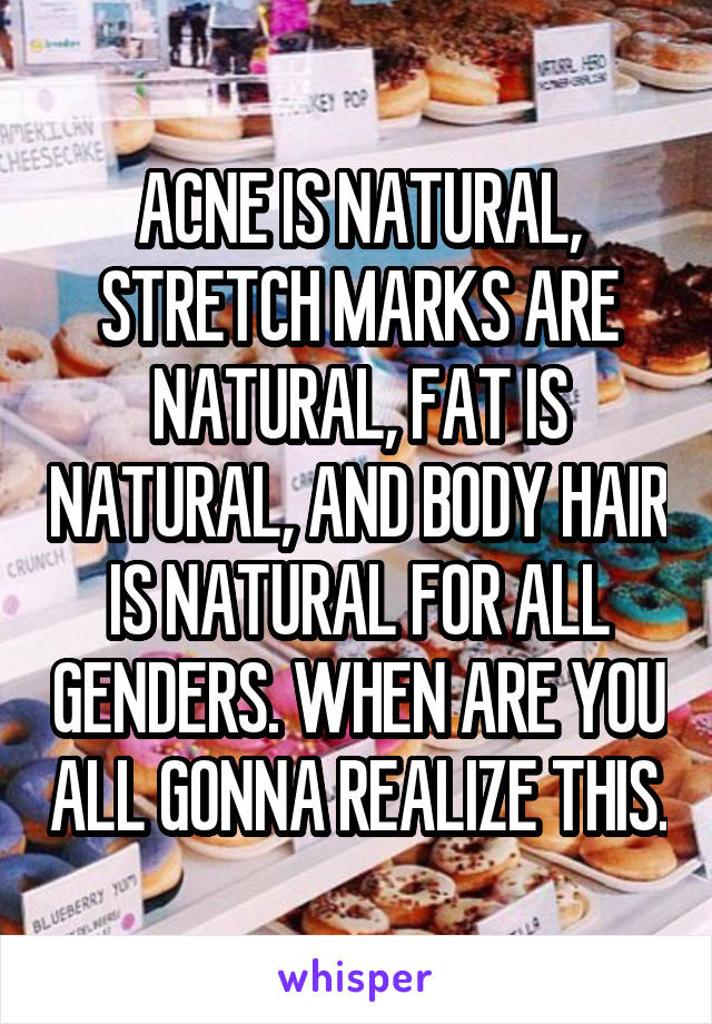 ACNE IS NATURAL, STRETCH MARKS ARE NATURAL, FAT IS NATURAL, AND BODY HAIR IS NATURAL FOR ALL GENDERS. WHEN ARE YOU ALL GONNA REALIZE THIS.