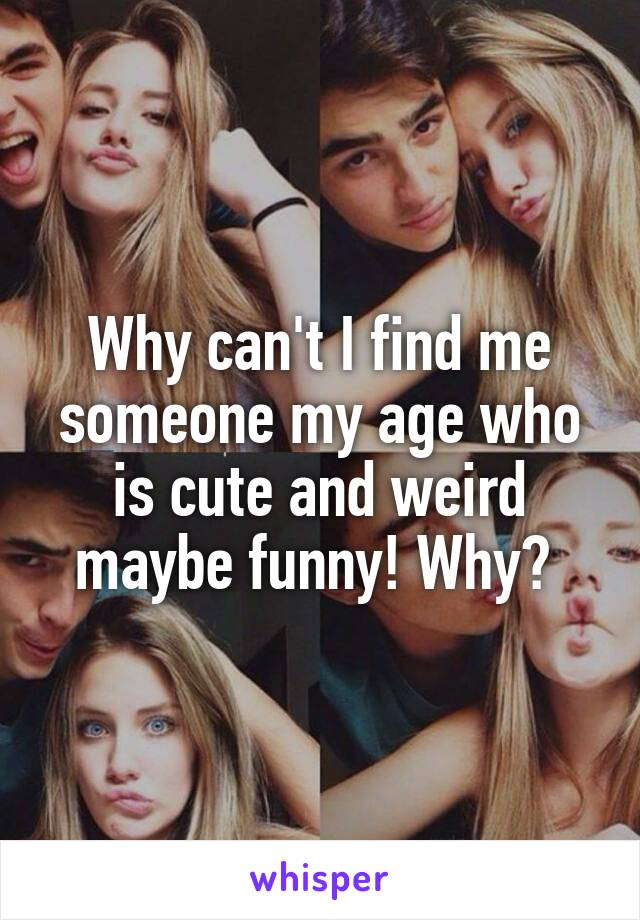 Why can't I find me someone my age who is cute and weird maybe funny! Why?
